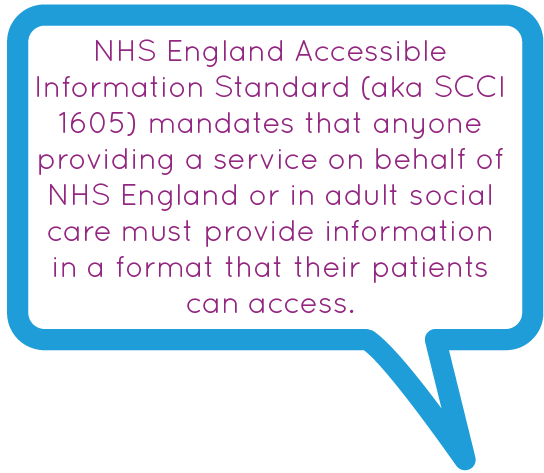 NHS England Accessible Information Standard (aka SCCI 1605) mandates that anyone providing a service on behalf of NHS England or in adult social care must provide information in a format that their patients can access.
