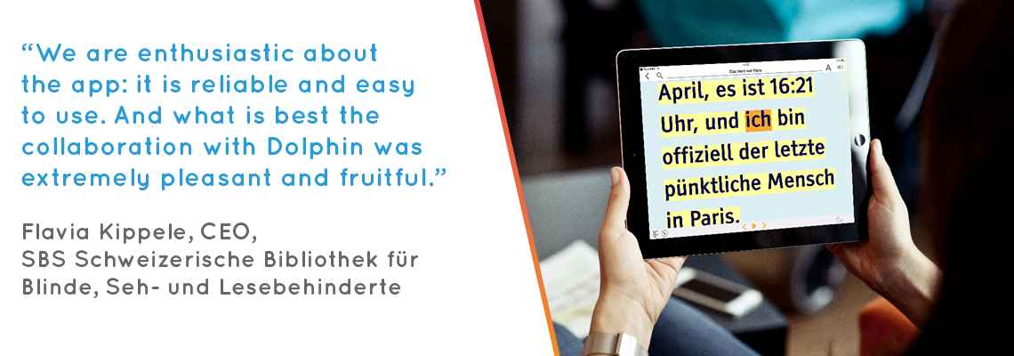 """We are enthusiastic about the app: it is reliable and easy to use. And what is best the collaboration with Dolphin was extremely pleasant and fruitful."" Flavia Kippele, CEO, SBS Schweizerische Bibliothek für Blinde, Seh- und Lesebehinderte"